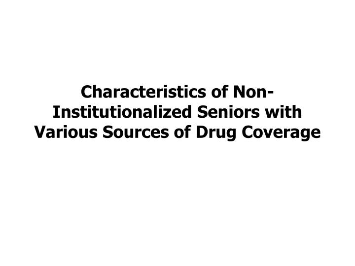Characteristics of Non-Institutionalized Seniors with Various Sources of Drug Coverage