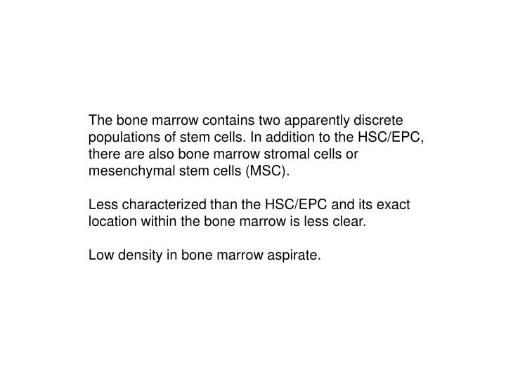 The bone marrow contains two apparently discrete populations of stem cells. In addition to the HSC/EPC, there are also bone marrow stromal cells or mesenchymal stem cells (MSC).