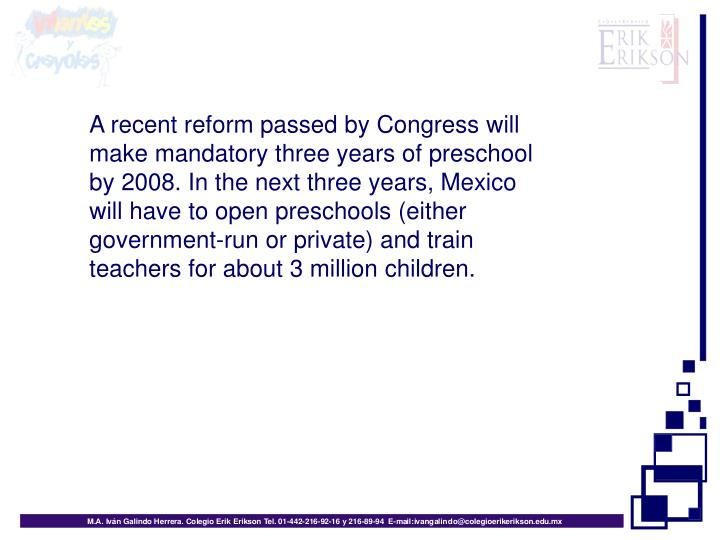 A recent reform passed by Congress will make mandatory three years of preschool by 2008. In the next three years, Mexico will have to open preschools (either government-run or private) and train teachers for about 3 million children.