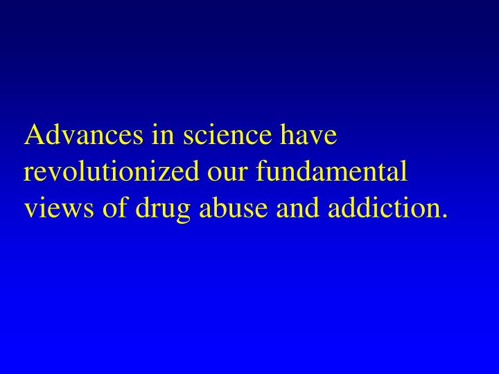Advances in science have revolutionized our fundamental views of drug abuse and addiction.