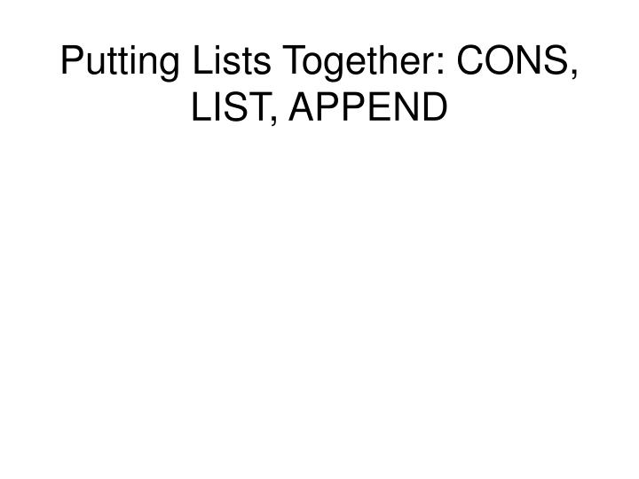 Putting Lists Together: CONS, LIST, APPEND