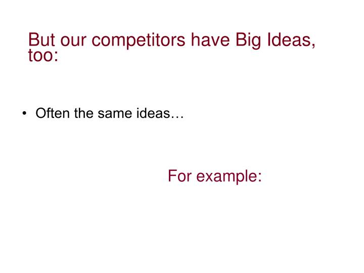 But our competitors have Big Ideas, too: