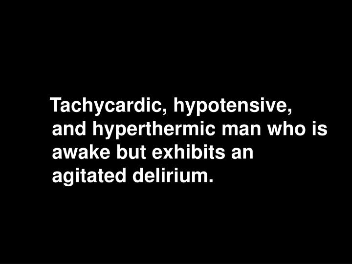 Tachycardic, hypotensive, and hyperthermic man who is awake but exhibits an agitated delirium.