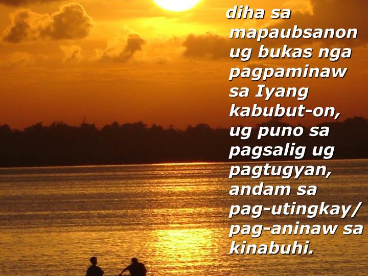 diha sa mapaubsanon ug bukas nga pagpaminaw sa Iyang kabubut-on, ug puno sa pagsalig ug pagtugyan, andam sa pag-utingkay/ pag-aninaw sa kinabuhi.