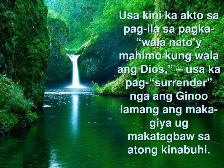 Usa kini ka akto sa pag-ila sa pagka-wala natoy mahimo kung wala ang Dios,  usa ka pag-surrender nga ang Ginoo lamang ang maka-giya ug makatagbaw sa atong kinabuhi.