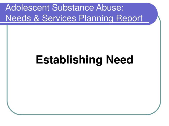 Adolescent Substance Abuse: Needs & Services Planning Report