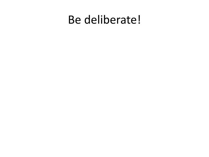 Be deliberate!