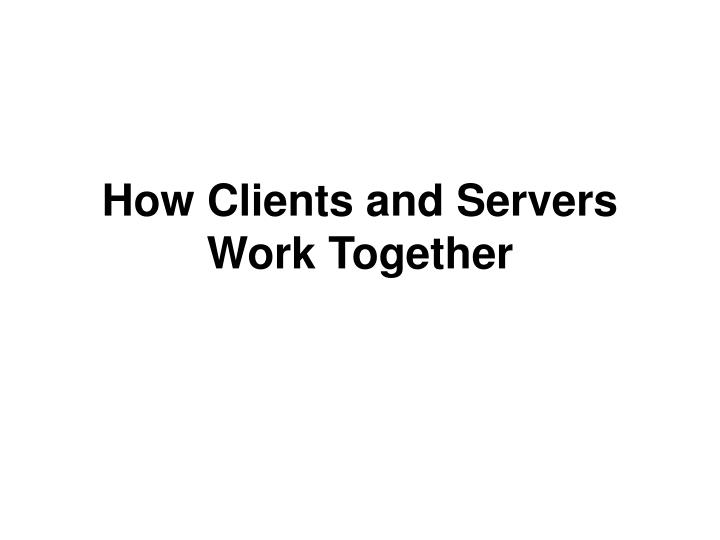 How Clients and Servers Work Together