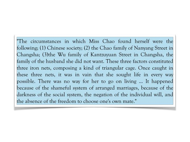 """""""The circumstances in which Miss Chao found herself were the following; (1) Chinese society; (2) the Chao family of Nanyang Street in Changsha; (3)the Wu family of Kantzuyuan Street in Changsha, the family of the husband she did not want. These three factors constituted three iron nets, composing a kind of triangular cage. Once caught in these three nets, it was in vain that she sought life in every way possible. There was no way for her to go on living ... It happened because of the shameful system of arranged marriages, because of the darkness of the social system, the negation of the individual will, and the absence of the freedom to choose one's own mate."""""""