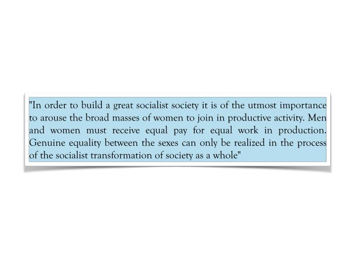 """""""In order to build a great socialist society it is of the utmost importance to arouse the broad masses of women to join in productive activity. Men and women must receive equal pay for equal work in production. Genuine equality between the sexes can only be realized in the process of the socialist transformation of society as a whole"""""""