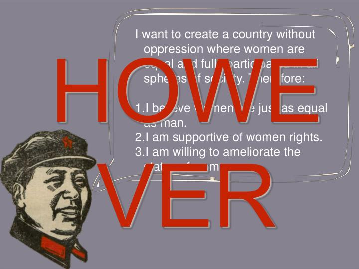 I want to create a country without oppression where women are equal and fully participated in all spheres of society. Therefore: