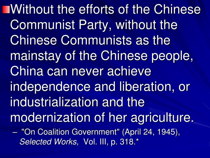 Without the efforts of the Chinese Communist Party, without the Chinese Communists as the mainstay of the Chinese people, China can never achieve independence and liberation, or industrialization and the modernization of her agriculture.