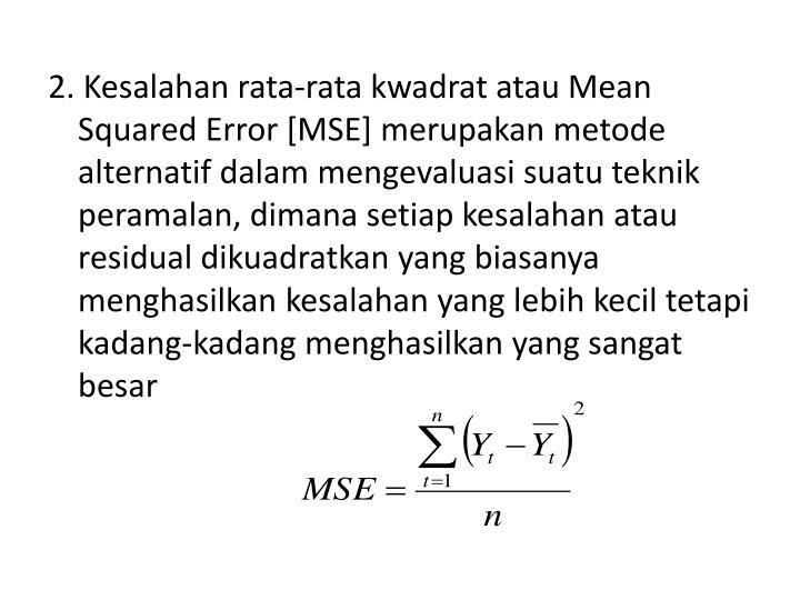 2. Kesalahan rata-rata kwadrat atau Mean Squared Error [MSE] merupakan metode alternatif dalam mengevaluasi suatu teknik peramalan, dimana setiap kesalahan atau residual dikuadratkan yang biasanya menghasilkan kesalahan yang lebih kecil tetapi kadang-kadang menghasilkan yang sangat besar