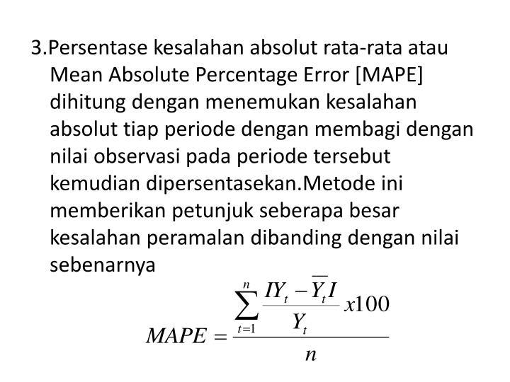3.Persentase kesalahan absolut rata-rata atau Mean Absolute Percentage Error [MAPE] dihitung dengan menemukan kesalahan absolut tiap periode dengan membagi dengan nilai observasi pada periode tersebut kemudian dipersentasekan.Metode ini memberikan petunjuk seberapa besar kesalahan peramalan dibanding dengan nilai sebenarnya