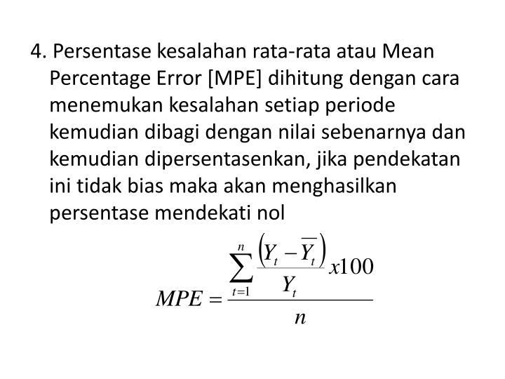 4. Persentase kesalahan rata-rata atau Mean Percentage Error [MPE] dihitung dengan cara menemukan kesalahan setiap periode kemudian dibagi dengan nilai sebenarnya dan kemudian dipersentasenkan, jika pendekatan ini tidak bias maka akan menghasilkan persentase mendekati nol