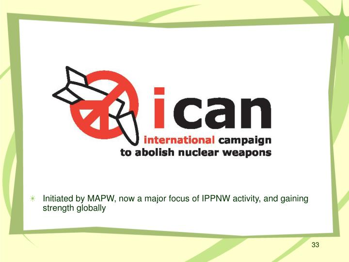 Initiated by MAPW, now a major focus of IPPNW activity, and gaining strength globally