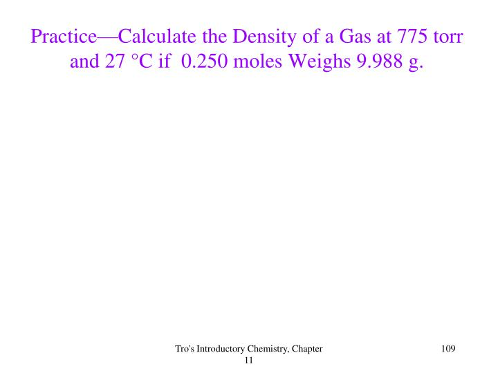 Practice—Calculate the Density of a Gas at 775 torr and 27 °C if  0.250 moles Weighs 9.988 g.