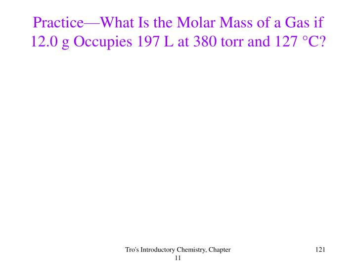 Practice—What Is the Molar Mass of a Gas if 12.0 g Occupies 197 L at 380 torr and 127 °C?