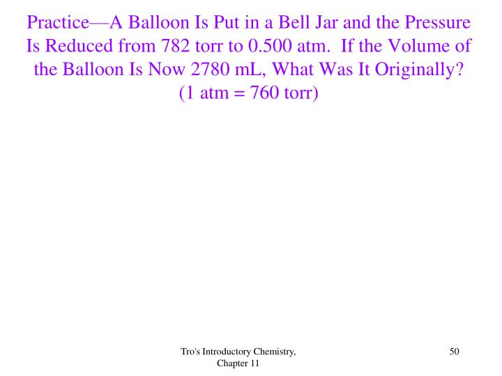 Practice—A Balloon Is Put in a Bell Jar and the Pressure Is Reduced from 782 torr to 0.500 atm.  If the Volume of the Balloon Is Now 2780 mL, What Was It Originally?