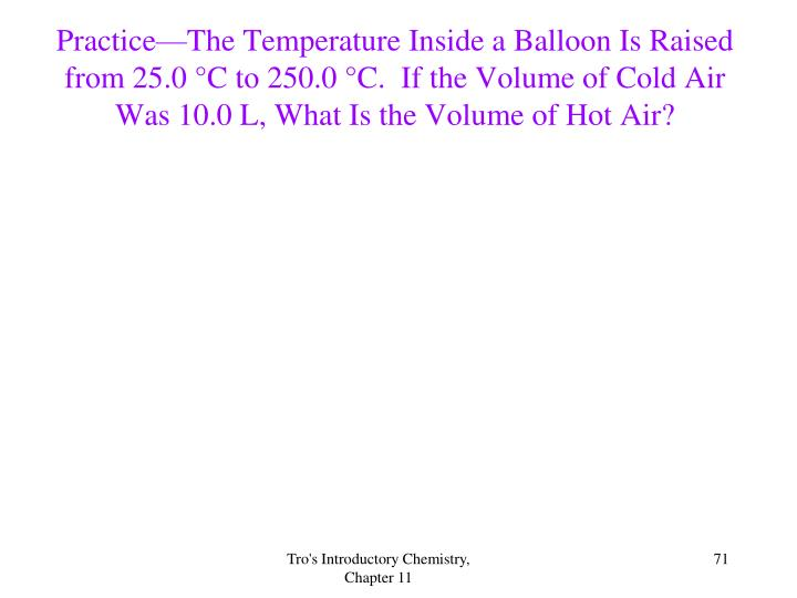 Practice—The Temperature Inside a Balloon Is Raised from 25.0 °C to 250.0 °C.  If the Volume of Cold Air Was 10.0 L, What Is the Volume of Hot Air?