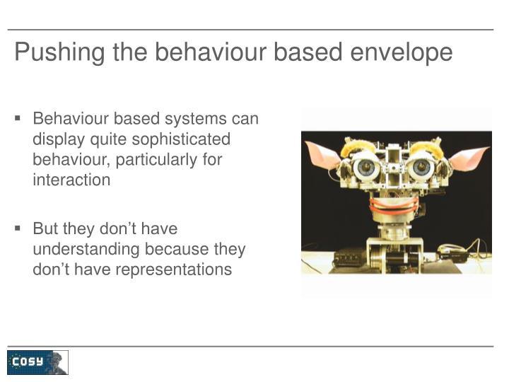 Pushing the behaviour based envelope