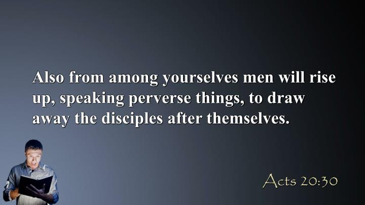 Also from among yourselves men will rise up, speaking perverse things, to draw away the disciples after themselves.