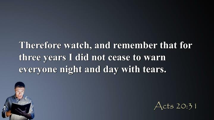 Therefore watch, and remember that for three years I did not cease to warn everyone night and day with tears.