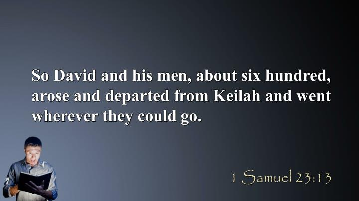 So David and his men, about six hundred, arose and departed from Keilah and went wherever they could go.
