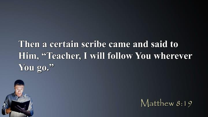 "Then a certain scribe came and said to Him, ""Teacher, I will follow You wherever You go."""