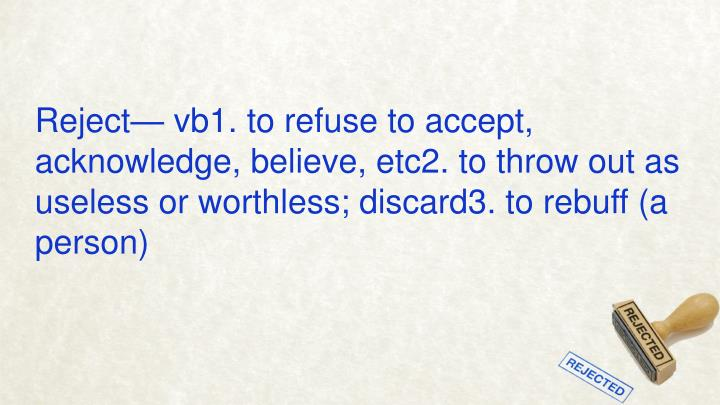 Reject— vb1. to refuse to accept, acknowledge, believe, etc2. to throw out as useless or worthless...
