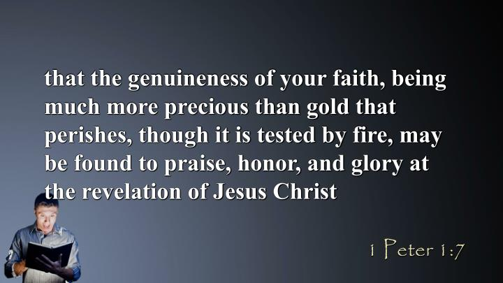 that the genuineness of your faith, being much more precious than gold that perishes, though it is tested by fire, may be found to praise, honor, and glory at the revelation of Jesus Christ
