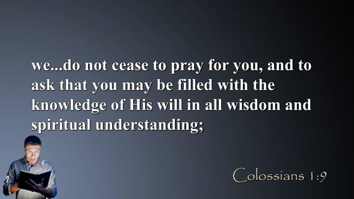 we...do not cease to pray for you, and to ask that you may be filled with the knowledge of His will in all wisdom and spiritual understanding;