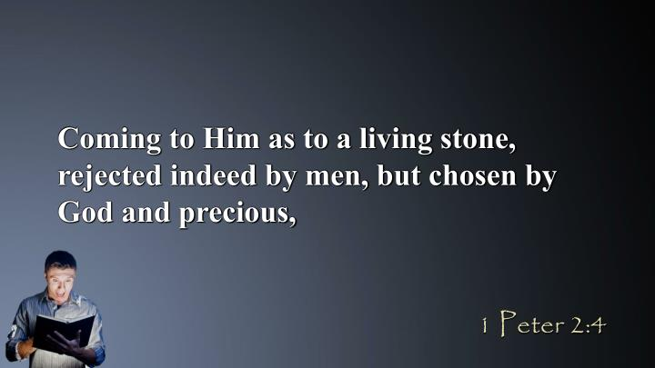 Coming to Him as to a living stone, rejected indeed by men, but chosen by God and precious,