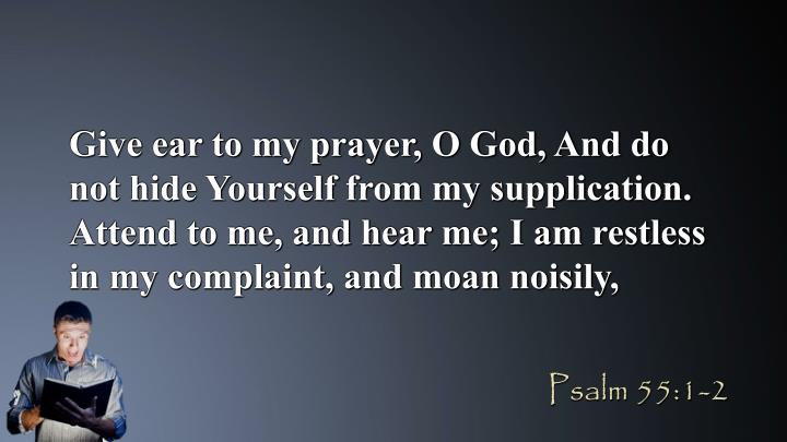 Give ear to my prayer, O God, And do not hide Yourself from my supplication. Attend to me, and hear me; I am restless in my complaint, and moan noisily,