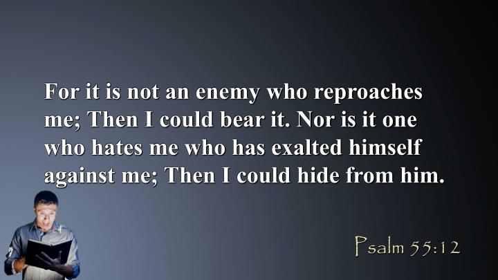 For it is not an enemy who reproaches me; Then I could bear it. Nor is it one who hates me who has exalted himself against me; Then I could hide from him.
