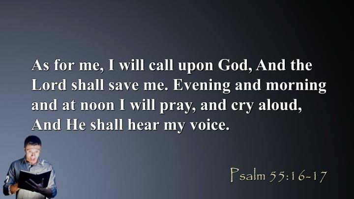 As for me, I will call upon God, And the Lord shall save me. Evening and morning and at noon I will pray, and cry aloud, And He shall hear my voice.