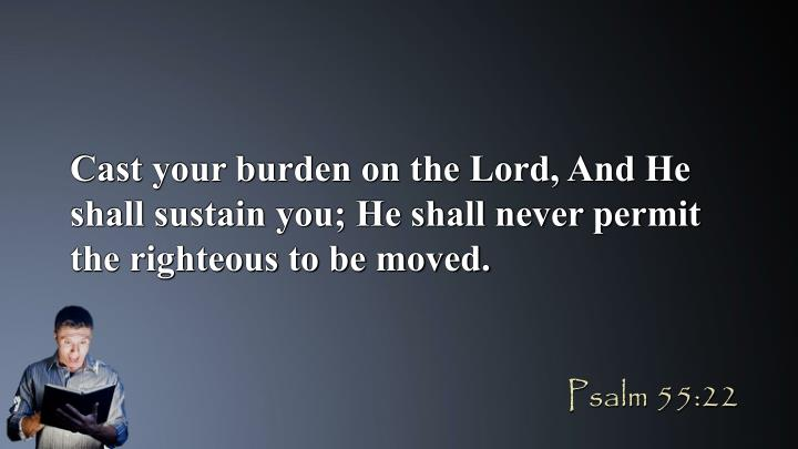 Cast your burden on the Lord, And He shall sustain you; He shall never permit the righteous to be moved.
