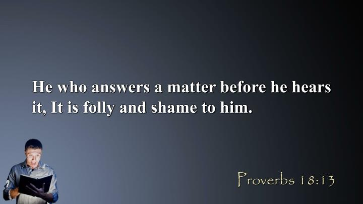 He who answers a matter before he hears it, It is folly and shame to him.