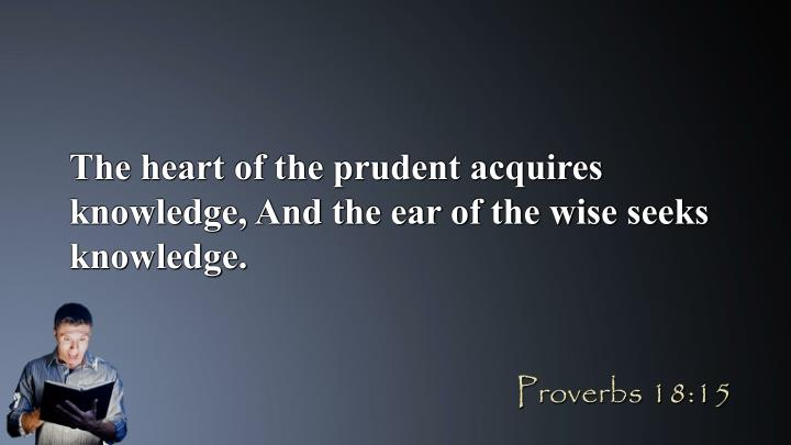The heart of the prudent acquires knowledge, And the ear of the wise seeks knowledge.