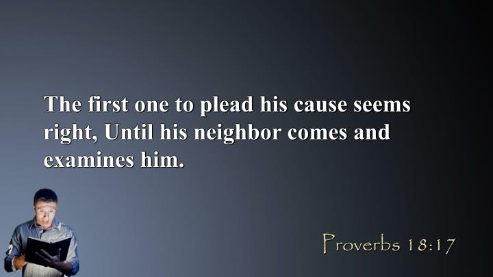 The first one to plead his cause seems right, Until his neighbor comes and examines him.