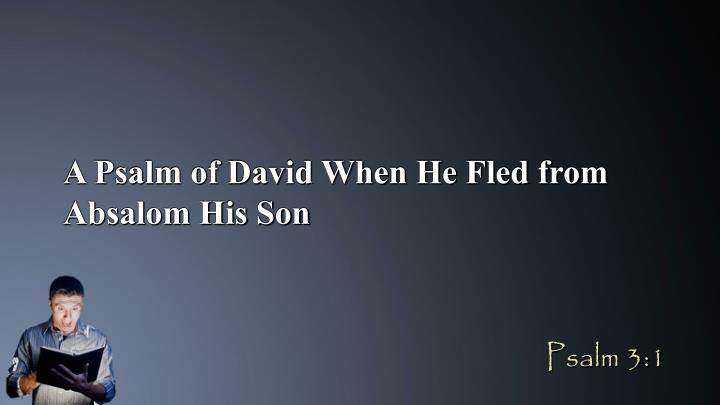 A Psalm of David When He Fled from Absalom His Son