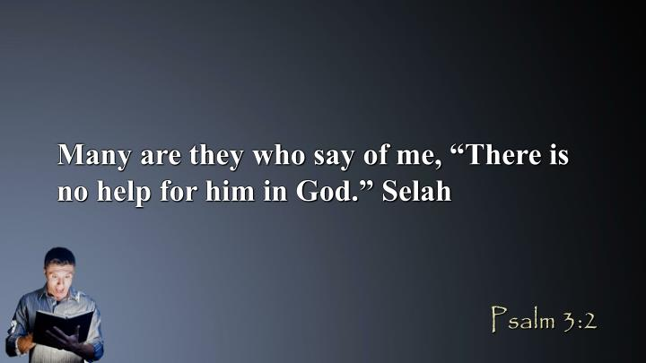 "Many are they who say of me, ""There is no help for him in God."" Selah"