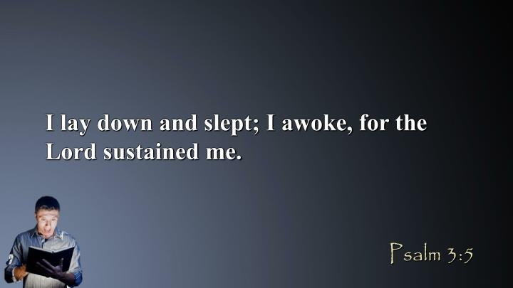 I lay down and slept; I awoke, for the Lord sustained me.