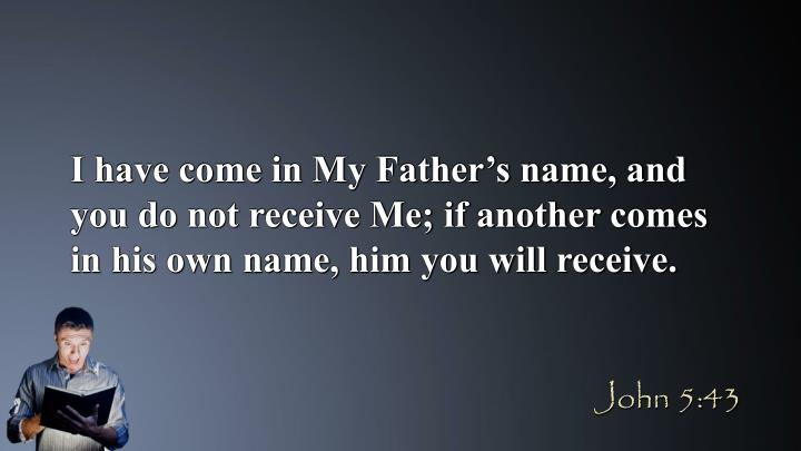I have come in My Father's name, and you do not receive Me; if another comes in his own name, him you will receive.