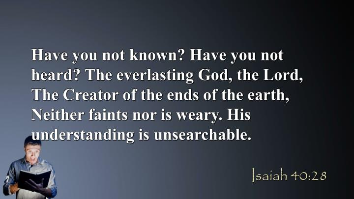 Have you not known? Have you not heard? The everlasting God, the Lord, The Creator of the ends of the earth, Neither faints nor is weary. His understanding is unsearchable.