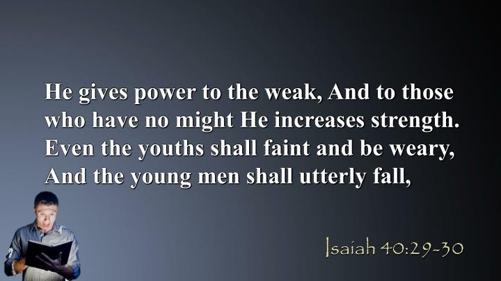 He gives power to the weak, And to those who have no might He increases strength. Even the youths shall faint and be weary, And the young men shall utterly fall,