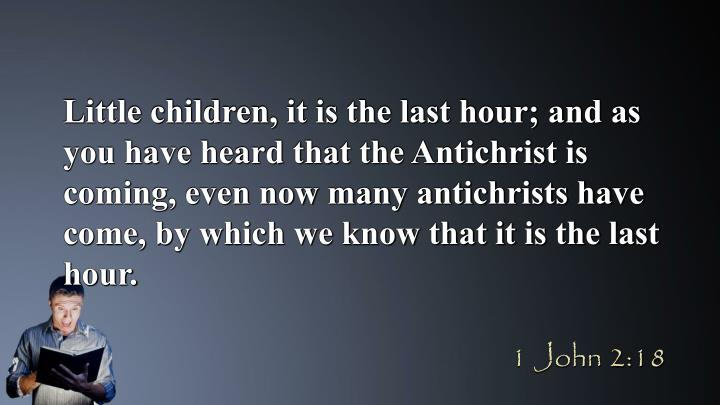 Little children, it is the last hour; and as you have heard that the Antichrist is coming, even now many antichrists have come, by which we know that it is the last hour.
