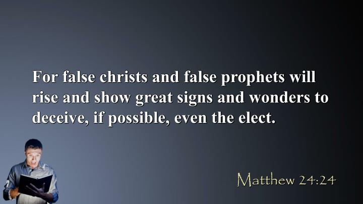 For false christs and false prophets will rise and show great signs and wonders to deceive, if possible, even the elect.