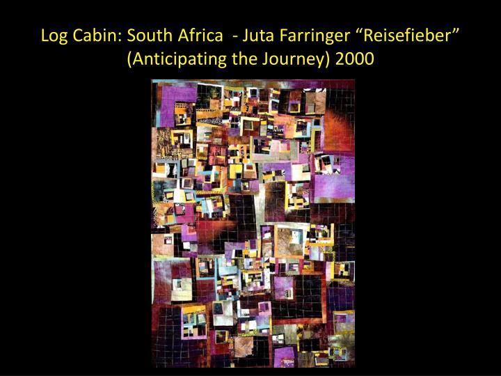 "Log Cabin: South Africa  - Juta Farringer ""Reisefieber"" (Anticipating the Journey) 2000"