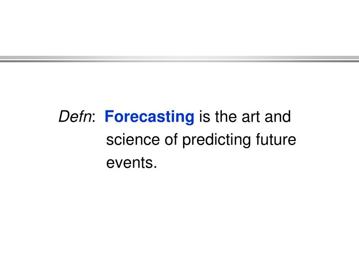 Defn forecasting is the art and science of predicting future events